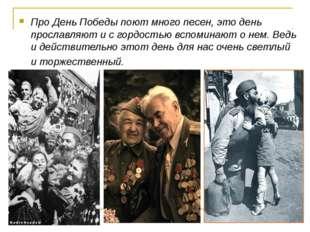 Про День Победы поют много песен, это день прославляют и с гордостью вспомина