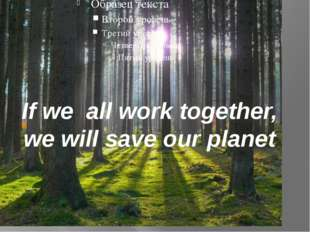 If we all work together, we will save our planet