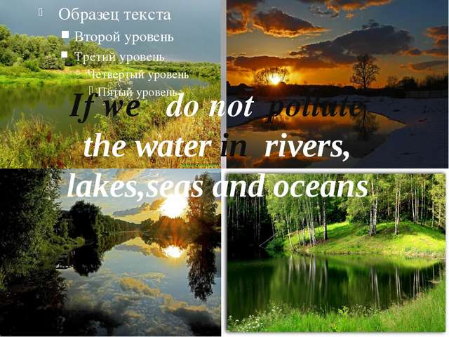If we	 do not 	pollute the water in rivers, lakes,seas and oceans