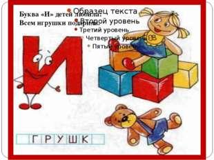 Буква «И» детей любила: Всем игрушки подарила.