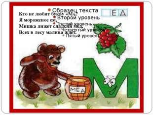 Кто не любит букву «М»? Я мороженое ем, Мишка лижет сладкий мёд, Всех в лесу