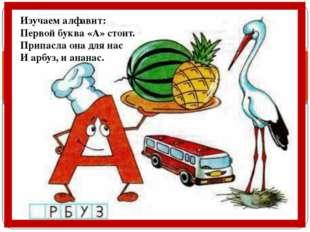 Изучаем алфавит: Первой буква «А» стоит. Припасла она для нас И арбуз, и ана