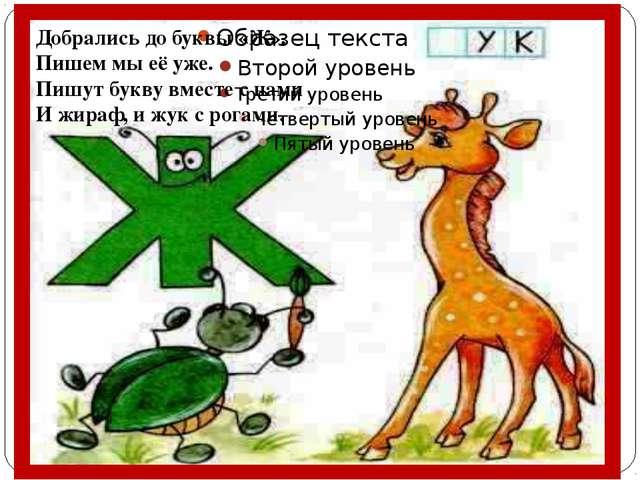 Добрались до буквы «Ж». Пишем мы её уже. Пишут букву вместе с нами И жираф, и...