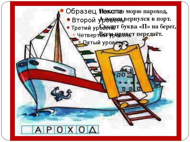 Плыл по морю пароход, А потом вернулся в порт. Сходит буква «П» на берег, Вс...