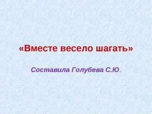 «Вместе весело шагать» Составила Голубева С.Ю.