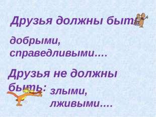 Друзья должны быть: добрыми, справедливыми…. Друзья не должны быть: злыми, лж