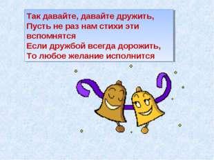 Так давайте, давайте дружить, Пусть не раз нам стихи эти вспомнятся Если друж
