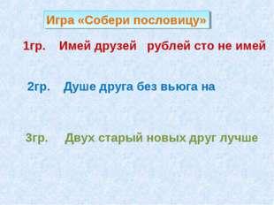 1гр. Имей друзей рублей сто не имей 2гр. Душе друга без вьюга на 3гр. Двух ст