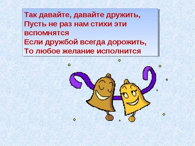Так давайте, давайте дружить, Пусть не раз нам стихи эти вспомнятся Если друж...