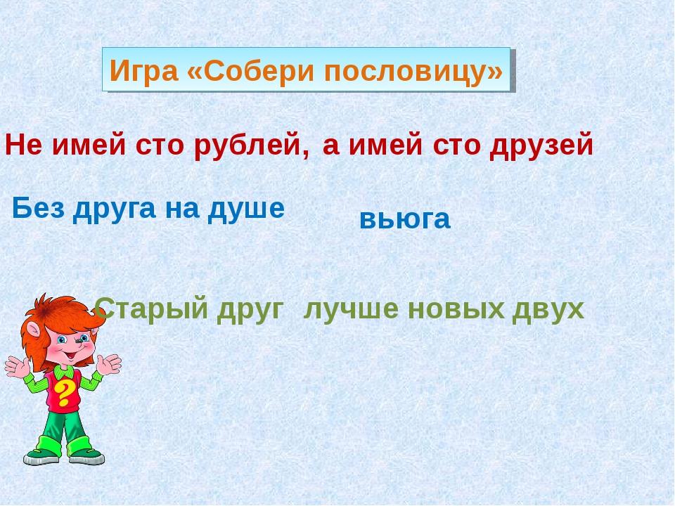 Не имей сто рублей, а имей сто друзей Без друга на душе вьюга Старый друг луч...