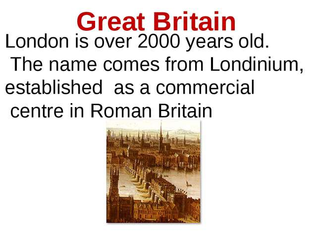 Great Britain London is over 2000 years old. The name comes from Londinium, e...