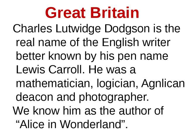 Great Britain Charles Lutwidge Dodgson is the real name of the English writer...