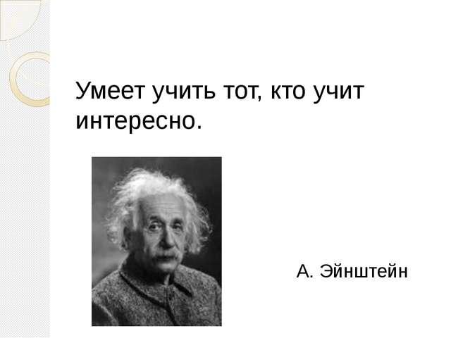 Умеет учить тот, кто учит интересно. А. Эйнштейн