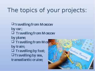 The topics of your projects: Travelling from Moscow by car; Travelling from M