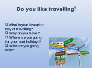 What is your favourite way of travelling? Why do you travel? Where are you go