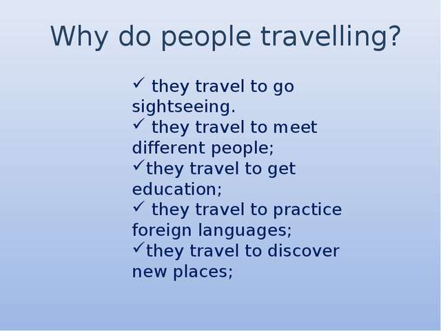 Why do people travelling? they travel to go sightseeing. they travel to meet...