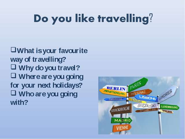 What is your favourite way of travelling? Why do you travel? Where are you go...