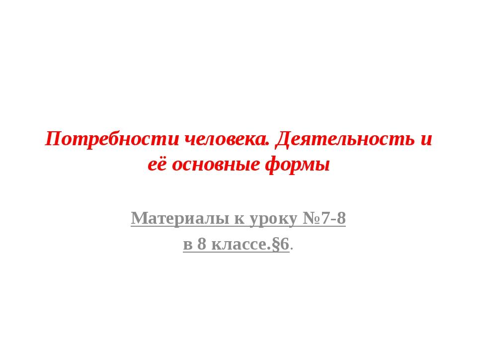 Потребности человека. Деятельность и её основные формы Материалы к уроку №7-8...