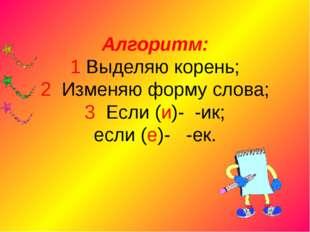 Алгоритм: 1 Выделяю корень; 2 Изменяю форму слова; 3 Если (и)- -ик; если (е)-