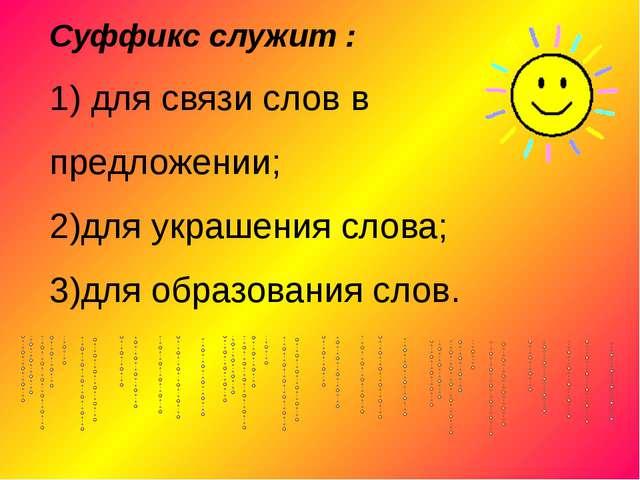 Суффикс служит : 1) для связи слов в предложении; 2)для украшения слова; 3)дл...