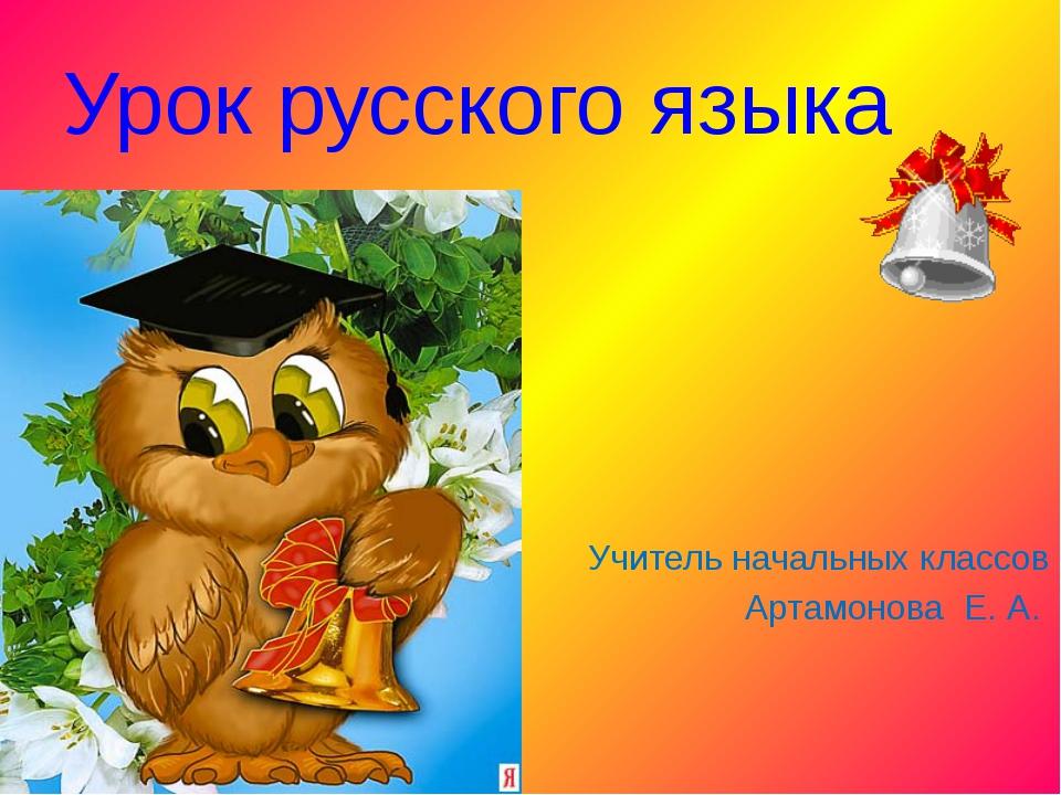Урок русского языка Учитель начальных классов Артамонова Е. А.