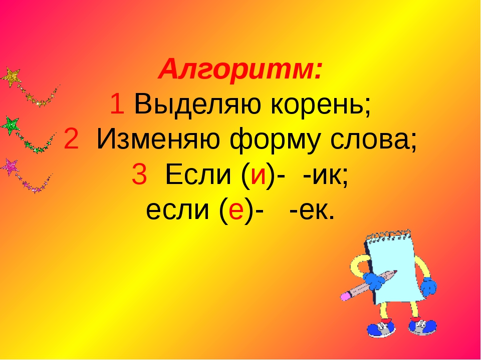 Алгоритм: 1 Выделяю корень; 2 Изменяю форму слова; 3 Если (и)- -ик; если (е)-...