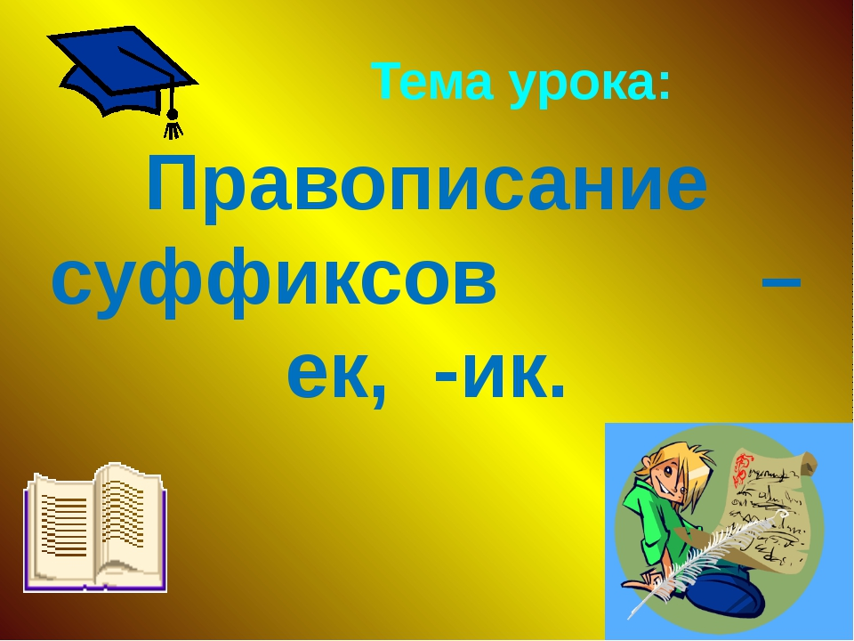 Тема урока: Правописание суффиксов – ек, -ик.