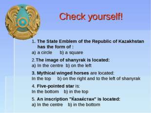 Check yourself! 1. The State Emblem of the Republic of Kazakhstan has the fo