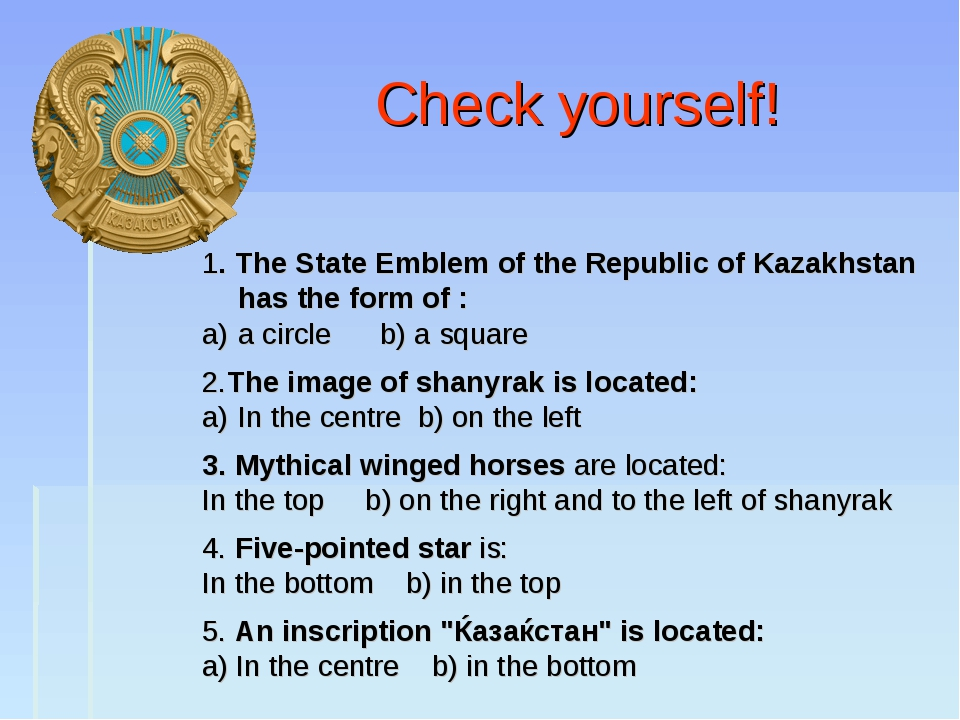 Check yourself! 1. The State Emblem of the Republic of Kazakhstan has the fo...