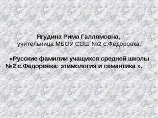 Ягудина Рима Галлямовна, учительница МБОУ СОШ №2 с.Федоровка. «Русские фам