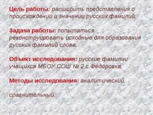 Цель работы: расширить представления о происхождении и значении русских фами