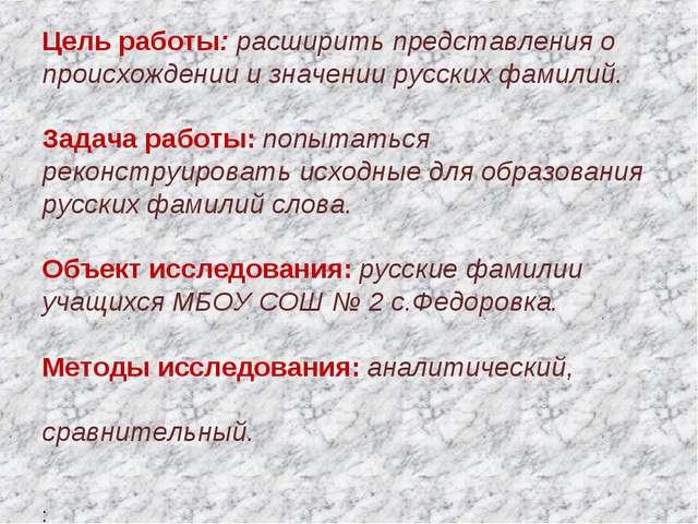 Цель работы: расширить представления о происхождении и значении русских фами...