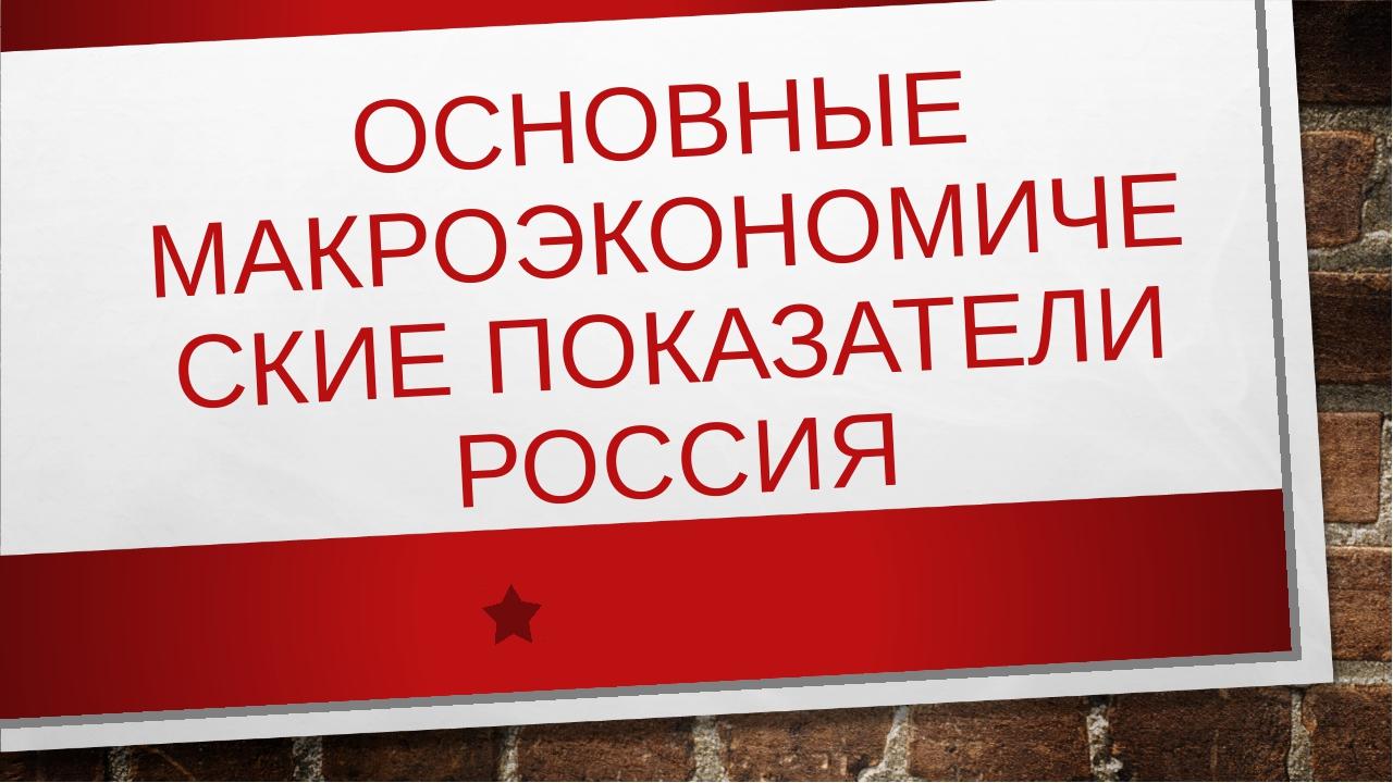 ОСНОВНЫЕ МАКРОЭКОНОМИЧЕСКИЕ ПОКАЗАТЕЛИ РОССИЯ