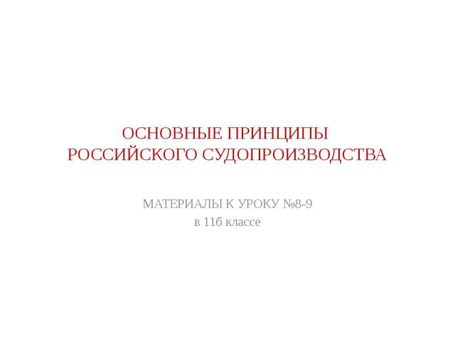 ОСНОВНЫЕ ПРИНЦИПЫ РОССИЙСКОГО СУДОПРОИЗВОДСТВА МАТЕРИАЛЫ К УРОКУ №8-9 в 11б к...