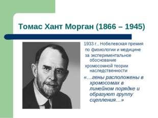 Томас Хант Морган (1866 – 1945) 1933 г., Нобелевская премия по физиологии и м