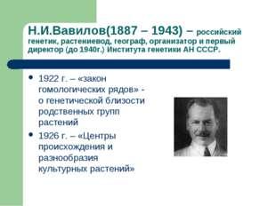 Н.И.Вавилов(1887 – 1943) – российский генетик, растениевод, географ, организа