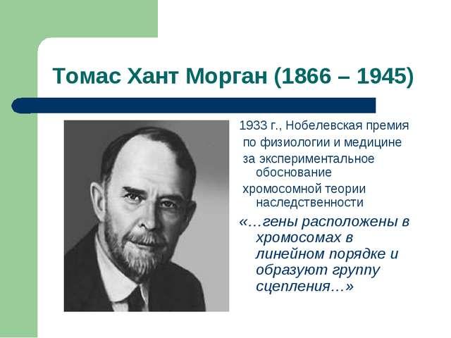 Томас Хант Морган (1866 – 1945) 1933 г., Нобелевская премия по физиологии и м...