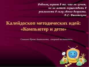Калейдоскоп методических идей: «Компьютер и дети» Сошкина Ирина Анатольевна,
