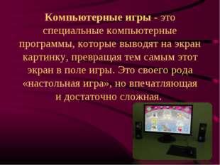 Компьютерные игры - это специальные компьютерные программы, которые выводят н