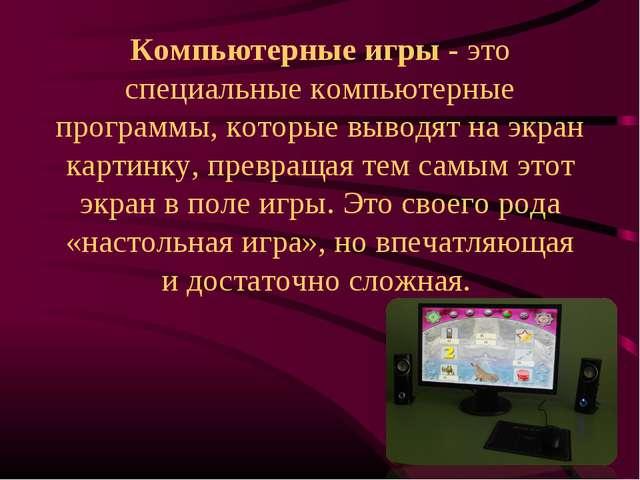 Компьютерные игры - это специальные компьютерные программы, которые выводят н...