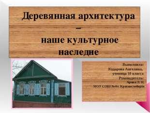 Деревянная архитектура – наше культурное наследие Выполнила: Кударова Ангелин