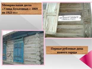 Мемориальная доска «Улица Букатиных с 1869 по 1923 гг.» Первые рубленые дома