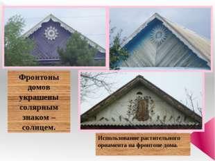 Фронтоны домов украшены солярным знаком – солнцем. Использование растительно