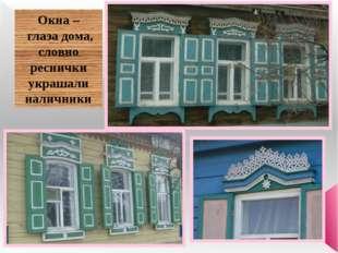 Окна – глаза дома, словно реснички украшали наличники