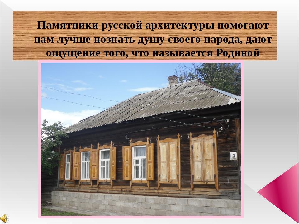 Памятники русской архитектуры помогают нам лучше познать душу своего народа,...