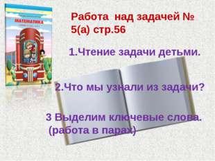 Работа над задачей № 5(а) стр.56 1.Чтение задачи детьми. 2.Что мы узнали из з