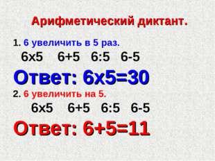 Арифметический диктант. 1. 6 увеличить в 5 раз. 6х5 6+5 6:5 6-5 Ответ: 6х5=3
