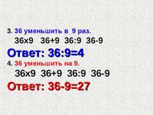 3. 36 уменьшить в 9 раз. 36х9 36+9 36:9 36-9 Ответ: 36:9=4 4. 36 уменьшить на
