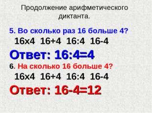 Продолжение арифметического диктанта. 5. Во сколько раз 16 больше 4? 16х4 16+