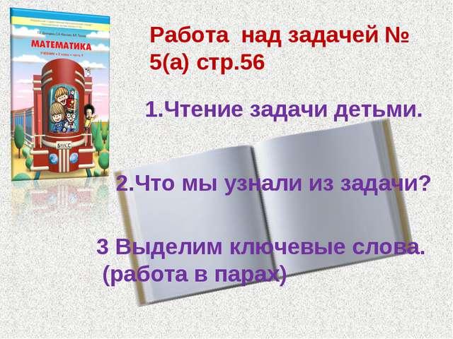 Работа над задачей № 5(а) стр.56 1.Чтение задачи детьми. 2.Что мы узнали из з...